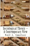 Sociological Theory - A Contemporary View: How to Read, Criticize and Do Theory - Neil J. Smelser, Arlie Russell Hochschild