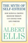 The Myth of Self-esteem: How Rational Emotive Behavior Therapy Can Change Your Life Forever - Albert Ellis