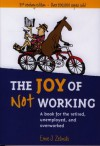 The Joy of Not Working: A Book for the Retired, Unemployed, and Overworked - 21st Century Edition - Ernie J. Zelinski