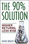 The 90% Solution: Higher Returns, Less Risk - David L. Rogers