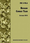 Brigade Combat Team: The Official U.S. Army Field Manual FM 3 90.6 (14 September 2010) - U.S. Department of the Army, United States Army Maneuver Center of Excellence, United States Army Training and Doctrine Command