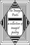 The Imagist Poets: A Collection of Imagist Poetry - James Joyce, Richard Aldington, William Carlos Williams, Ezra Pound, Amy Lowell, Skipwith Cannéll, John Gould Fletcher, F.S. Flint, H. D.