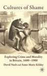 Cultures of Shame: Exploring Crime and Morality in Britain 1600-1900 - David Nash, Anne-Marie Kilday