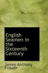 English Seamen in the Sixteenth Century - J.A. Froude