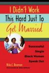 I Didn't Work This Hard Just to Get Married: Successful Single Black Women Speak Out - Nika C. Beamon, Bella DePaulo