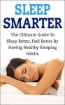 Sleep Smarter: The Ultimate Guide To Sleep Better, Feel Better By Having Healthy Sleeping Habits (sleep smarter, sleep better, healthy sleep habits, sleep ... healthy sleep, sleep apnea, feel better) - Andrew Young