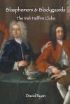 Blasphemers & Blackguards: The Irish Hellfire Clubs - David Ryan