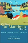Calling the Maritimes Home: Origins, Attitudes, Quirks, and Curiosities - Julie V. Watson