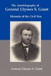 The Autobiography of General Ulysses S Grant: Memoirs of the Civil War - Ulysses S. Grant
