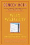 Why Weight? A Workbook for Ending Compulsive Eating - Geneen Roth