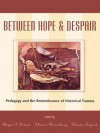 Between Hope and Despair: Pedagogy and the Remembrance of Historical Trauma (Culture and Education Series) - And Claudia Eppert Rog Sharon Rosenberg, Roger I. Simon, Sharon Rosenberg, Claudia Eppert, Rachel Baum, Deborah P. Britzman, Mario Dipaolantonio, Andrea Liss, Jody Ranck, Julie Salverson, Rinaldo Walcott