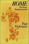 Rome The Sweet, Tempestuous Life - Paul Hofmann