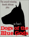 Dogs of the Blue Gods (A Play) - Ian Fraser