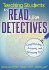 Teaching Students to Read Like Detectives: Comprehending, Analyzing and Discussing Text - Douglas Fisher, Nancy Frey