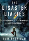 The Disaster Diaries: How I Learned to Stop Worrying and Love the Apocalypse - Sam Sheridan, T.B.A.