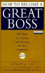 How to Become a Great Boss: The Rules for Getting and Keeping the Best Employees (Audio) - Jeffrey J. Fox