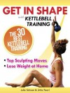 Get In Shape With Kettlebell Training: The 30 Best Kettlebell Workout Exercises and Top Sculpting Moves To Lose Weight At Home (Get In Shape Workout Routines and Exercises) - Julie Schoen, Little Pearl