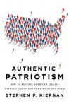 Authentic Patriotism: How to Restore America's Ideals---Without Losing Our Tempers or Our Minds - Stephen P. Kiernan