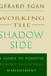Working the Shadow Side: A Guide to Positive Behind-the-Scenes Management - Gerard Egan