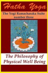 Hatha Yoga: The Philosophy of Physical Well Being (The Yogi Ramacharaka Suite) - Yogi Ramacharaka