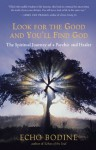 Look for the Good and You'll Find God: The Spiritual Journey of a Psychic and Healer - Echo Bodine