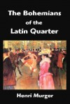 The Bohemians of the Latin Quarter: Scenes de La Vie de Boheme - Henri Murger