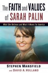 The Faith and Values of Sarah Palin: What She Believes and What It Means for America - Stephen Mansfield, David A. Holland