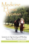 Medicine Horse Woman: Lessons on Spirituality and Healing from an Animal Communicator - Mary Marshall