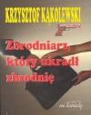 Zbrodniarz, który ukradł zbrodnię - Krzysztof Kąkolewski