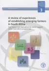 Review of Experiences of Establishing Emerging Farmers in South Africa (A). Case Lessons and Implications for Farmer Support Within Land Reform Programmes: Capacity Development in Food and Agriculture Policies No. 3 - Food and Agriculture Organization of the United Nations