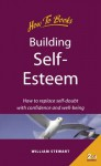 Building Self-Esteem: How to Replace Self-Doubt with Confidence and Well-Being - William Stewart