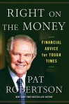 Right on the Money: Financial Advice for Tough Times. - Pat Robertson
