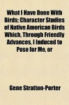 What I Have Done with Birds; Character Studies of Native American Birds Which, Through Friendly Advances, I Induced to Pose for Me, or - Gene Stratton-Porter