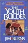 The Youth Builder: Today's Resource for Relational Youth Ministry - Jim Burns