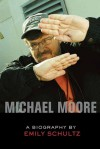 Michael Moore: A Biography - Emily Schultz