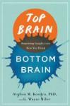 Top Brain, Bottom Brain: Surprising Insights into How You Think - Stephen M. Kosslyn, G. Wayne Miller