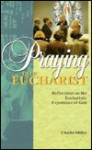 Praying the Eucharist: Reflections on the Eucharistic Experience of God - Charles Miller
