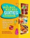 The Mad, Mad, Mad, Mad Sixties Cookbook: More than 100 Retro Recipes for the Modern Cook - Rick Rodgers, Heather Maclean