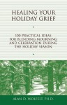 Healing Your Holiday Grief: 100 Practical Ideas for Blending Mourning and Celebration During the Holiday Season - Alan D. Wolfelt