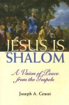Jesus Is Shalom: A Vision for Peace from the Gospels - Joseph Grassi