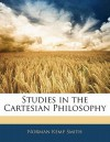 Studies in the Cartesian Philosophy - Norman Kemp Smith