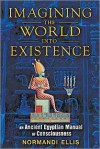 Imagining the World into Existence: An Ancient Egyptian Manual of Consciousness - Normandi Ellis