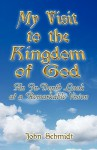 My Visit to the Kingdom of God: An In-Depth Look at a Remarkable Vision - John Schmidt