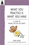 What You Practice Is What You Have: A Guide to Having the Life You Want - Cheri Huber