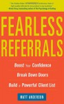 Fearless Referrals: Boost Your Confidence, Break Down Doors, Fearless Referrals: Boost Your Confidence, Break Down Doors, and Build a Powerful Client List and Build a Powerful Client List - Matt Anderson