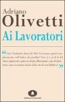 Ai lavoratori: discorsi agli operai di Pozzuoli e Ivrea - Adriano Olivetti, Luciano Gallino