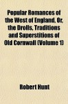 Popular Romances of the West of England, Or, the Drolls, Traditions and Superstitions of Old Cornwall (Volume 1) - Robert Hunt