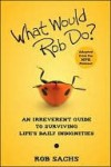What Would Rob Do: An Irreverent Guide to Surviving Life's Daily Indignities - Rob Sachs