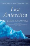 Lost Antarctica: Adventures in a Disappearing Land - James McClintock
