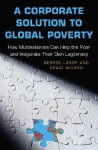 A Corporate Solution to Global Poverty: How Multinationals Can Help the Poor and Invigorate Their Own Legitimacy - George Lodge, Craig Wilson